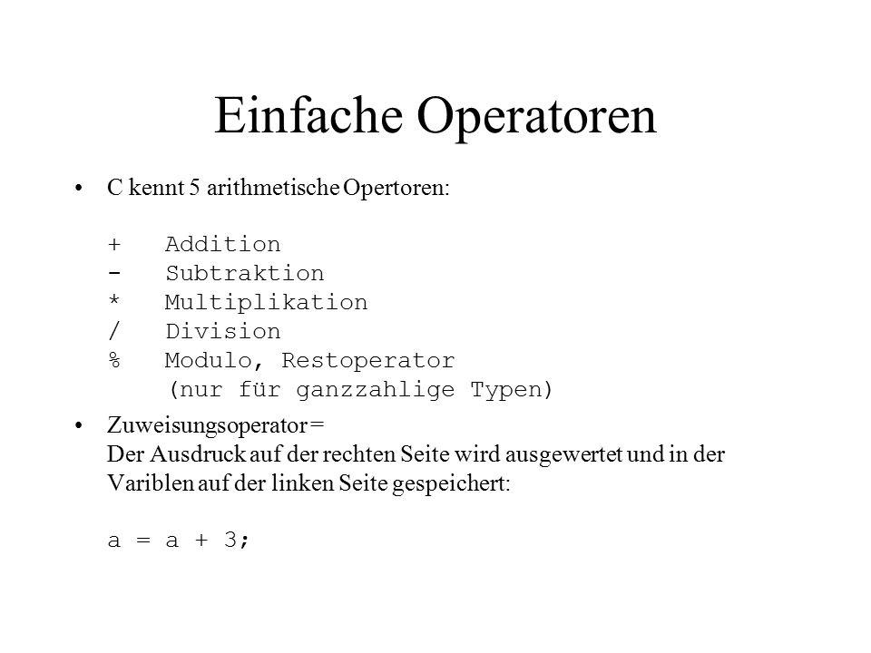 Einfache Operatoren C kennt 5 arithmetische Opertoren: + Addition - Subtraktion * Multiplikation / Division % Modulo, Restoperator (nur für ganzzahlige Typen) Zuweisungsoperator = Der Ausdruck auf der rechten Seite wird ausgewertet und in der Variblen auf der linken Seite gespeichert: a = a + 3;