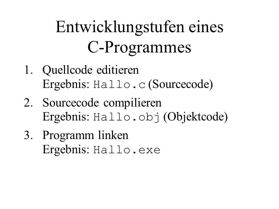 Entwicklungstufen eines C ‑ Programmes 1.Quellcode editieren Ergebnis: Hallo.c (Sourcecode) 2.Sourcecode compilieren Ergebnis: Hallo.obj (Objektcode) 3.Programm linken Ergebnis: Hallo.exe