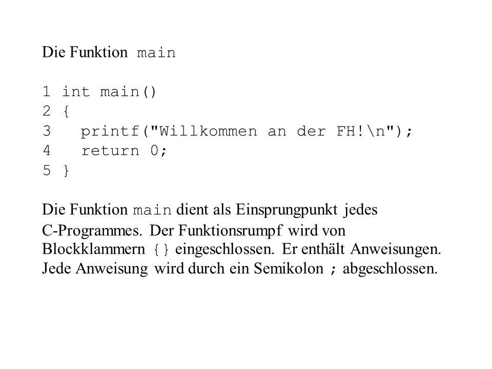 Die Funktion main 1 int main() 2 { 3 printf( Willkommen an der FH!\n ); 4 return 0; 5 } Die Funktion main dient als Einsprungpunkt jedes C-Programmes.