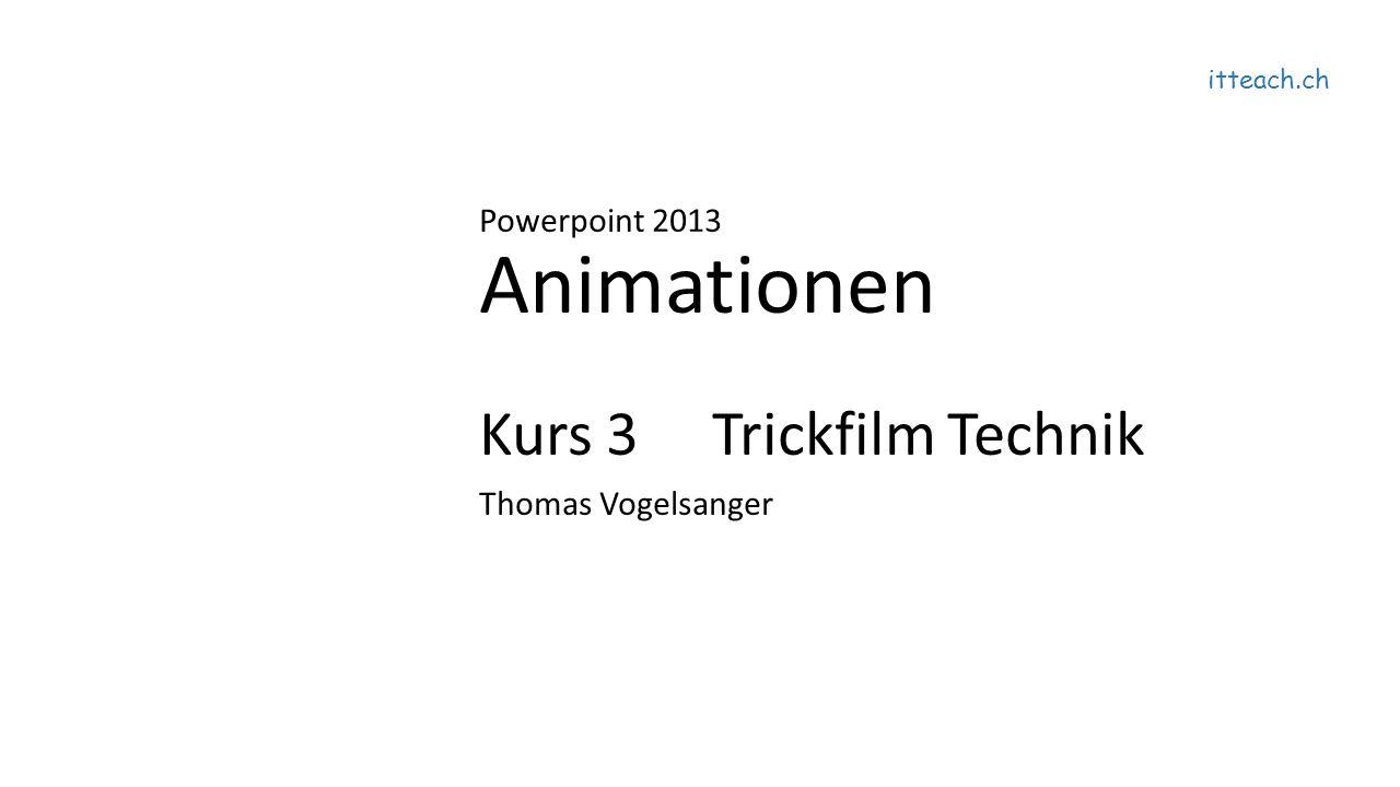 itteach.ch Powerpoint 2013 Animationen Kurs 3 Trickfilm Technik Thomas Vogelsanger