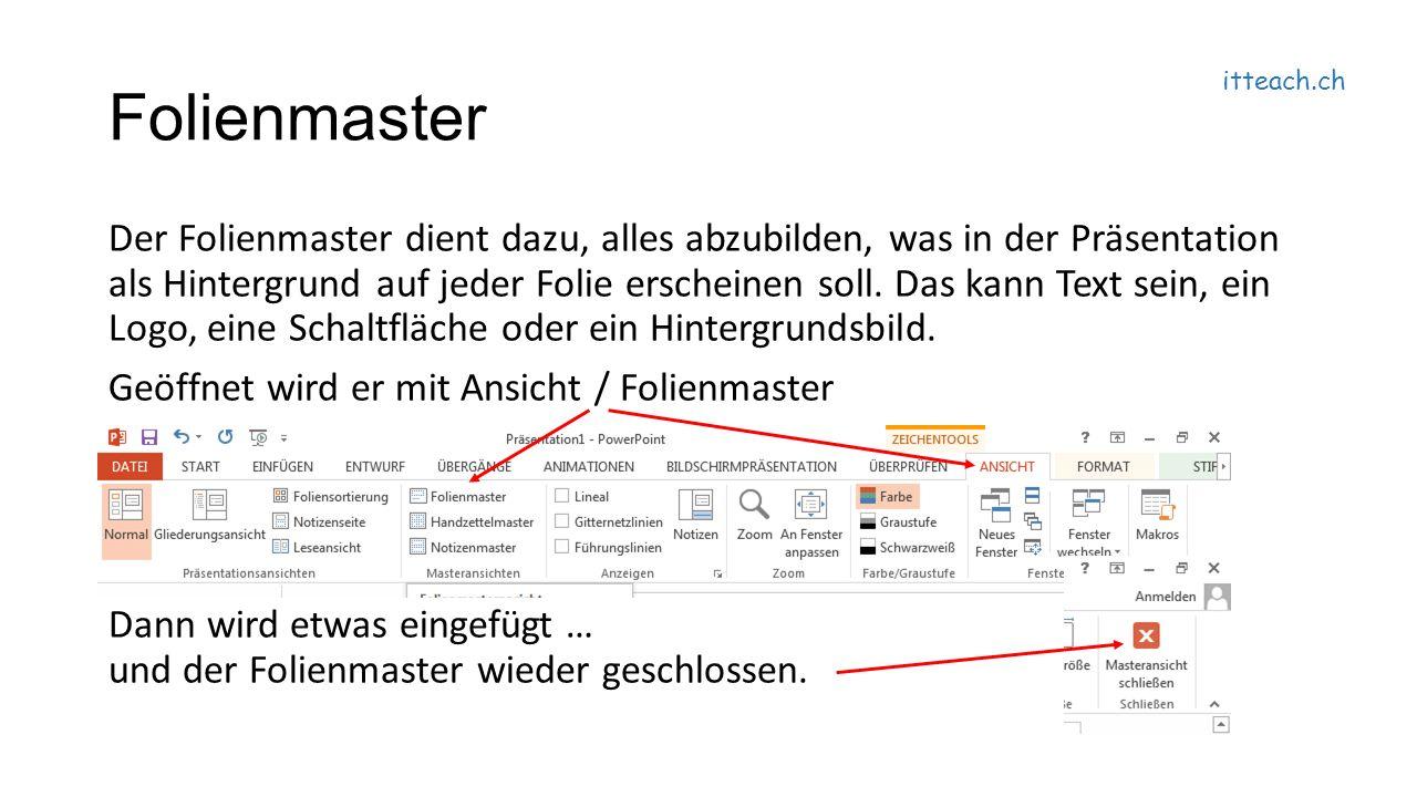 itteach.ch Folienmaster Der Folienmaster dient dazu, alles abzubilden, was in der Präsentation als Hintergrund auf jeder Folie erscheinen soll.