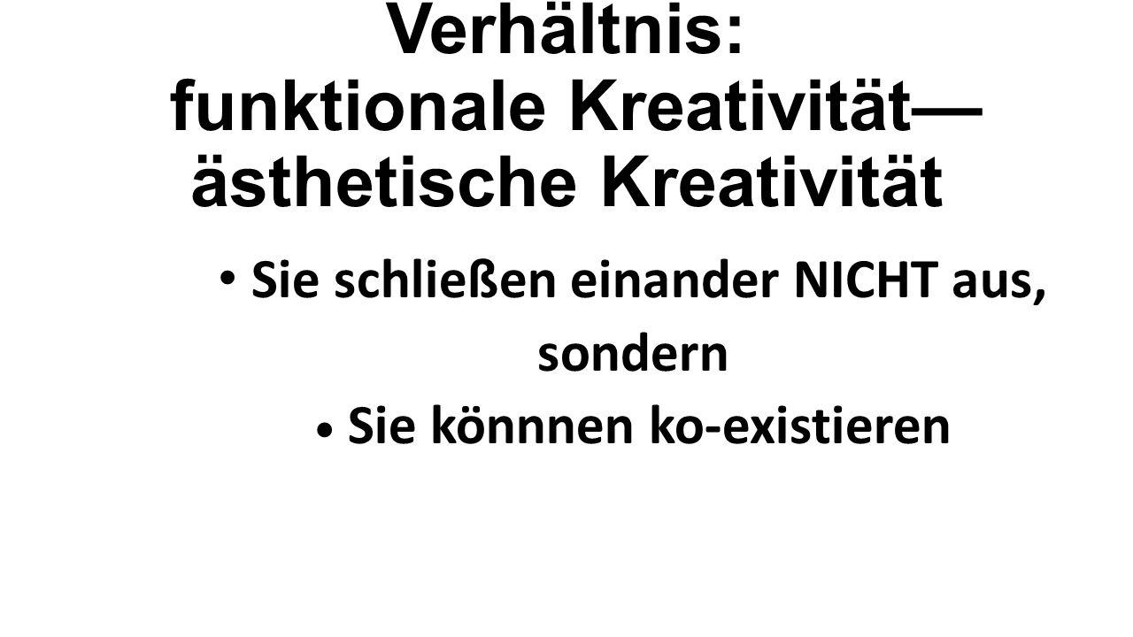 Verhältnis: funktionale Kreativität— ästhetische Kreativität Sie schließen einander NICHT aus, sondern Sie könnnen ko-existieren