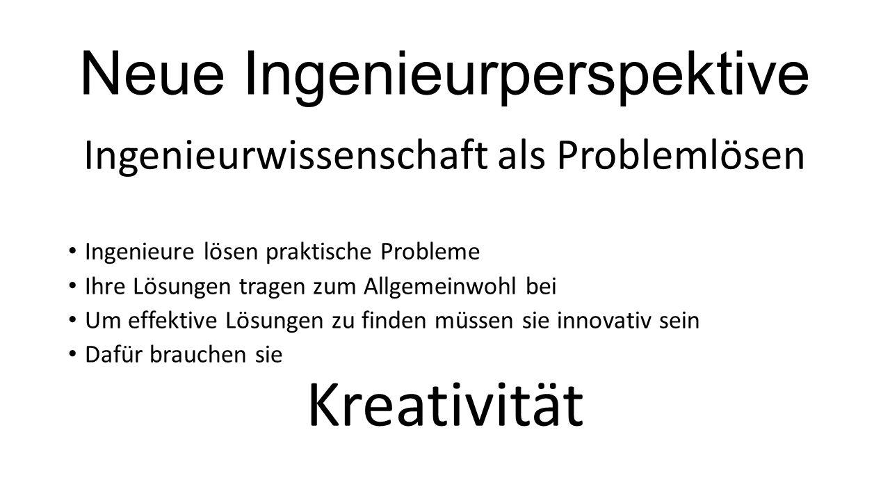 Neue Ingenieurperspektive Ingenieurwissenschaft als Problemlösen Ingenieure lösen praktische Probleme Ihre Lösungen tragen zum Allgemeinwohl bei Um effektive Lösungen zu finden müssen sie innovativ sein Dafür brauchen sie Kreativität