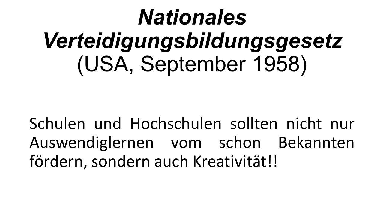 Nationales Verteidigungsbildungsgesetz (USA, September 1958) Schulen und Hochschulen sollten nicht nur Auswendiglernen vom schon Bekannten fördern, sondern auch Kreativität!!