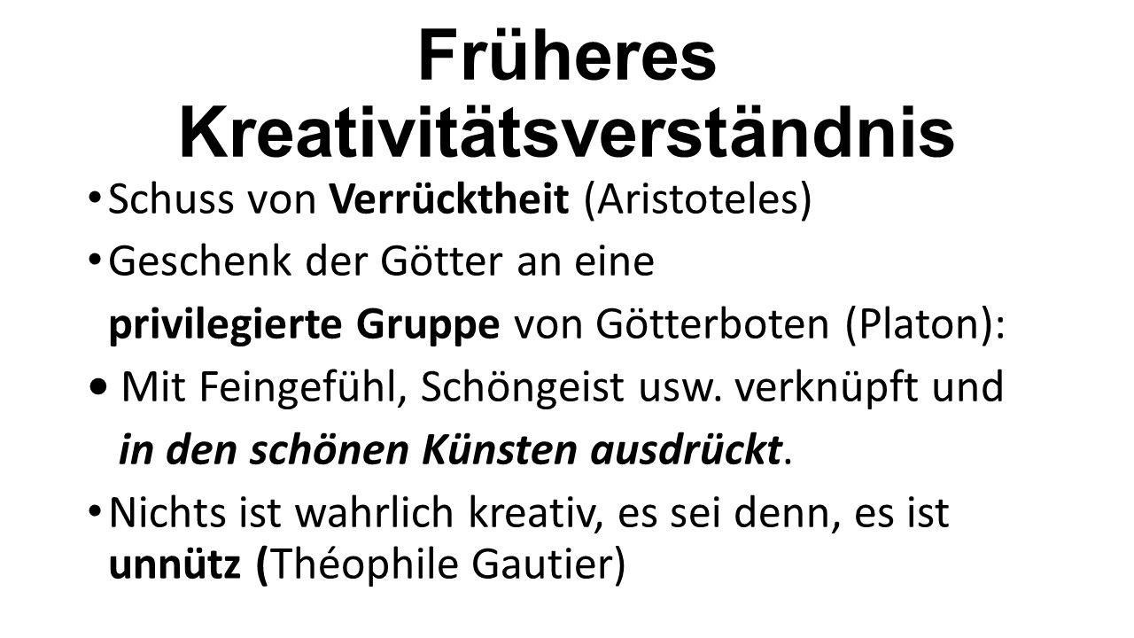 Früheres Kreativitätsverständnis Schuss von Verrücktheit (Aristoteles) Geschenk der Götter an eine privilegierte Gruppe von Götterboten (Platon): Mit Feingefühl, Schöngeist usw.