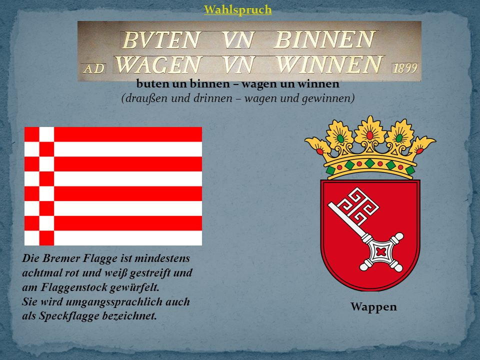 buten un binnen – wagen un winnen (draußen und drinnen – wagen und gewinnen) Wahlspruch Die Bremer Flagge ist mindestens achtmal rot und weiß gestreift und am Flaggenstock gewürfelt.