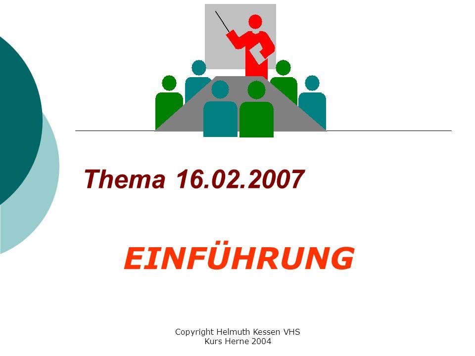Copyright Helmuth Kessen VHS Kurs Herne 2004 Thema 16.02.2007 EINFÜHRUNG