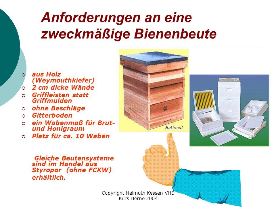 Copyright Helmuth Kessen VHS Kurs Herne 2004 Anforderungen an eine zweckmäßige Bienenbeute  aus Holz (Weymouthkiefer)  2 cm dicke Wände  Griffleisten statt Griffmulden  ohne Beschläge  Gitterboden  ein Wabenmaß für Brut- und Honigraum  Platz für ca.