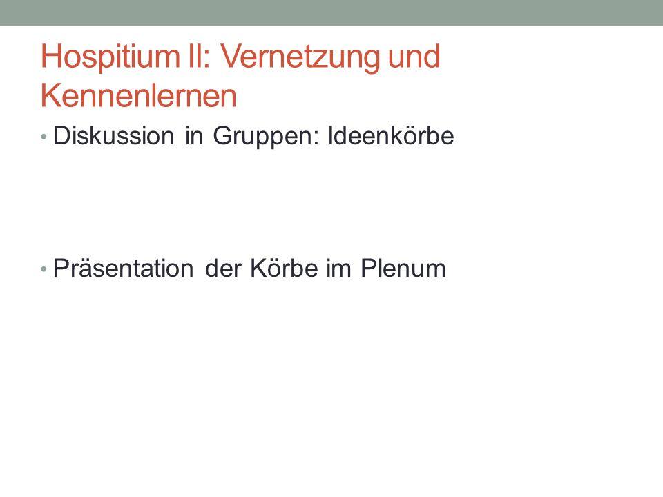 Hospitium II: Vernetzung und Kennenlernen Diskussion in Gruppen: Ideenkörbe Präsentation der Körbe im Plenum