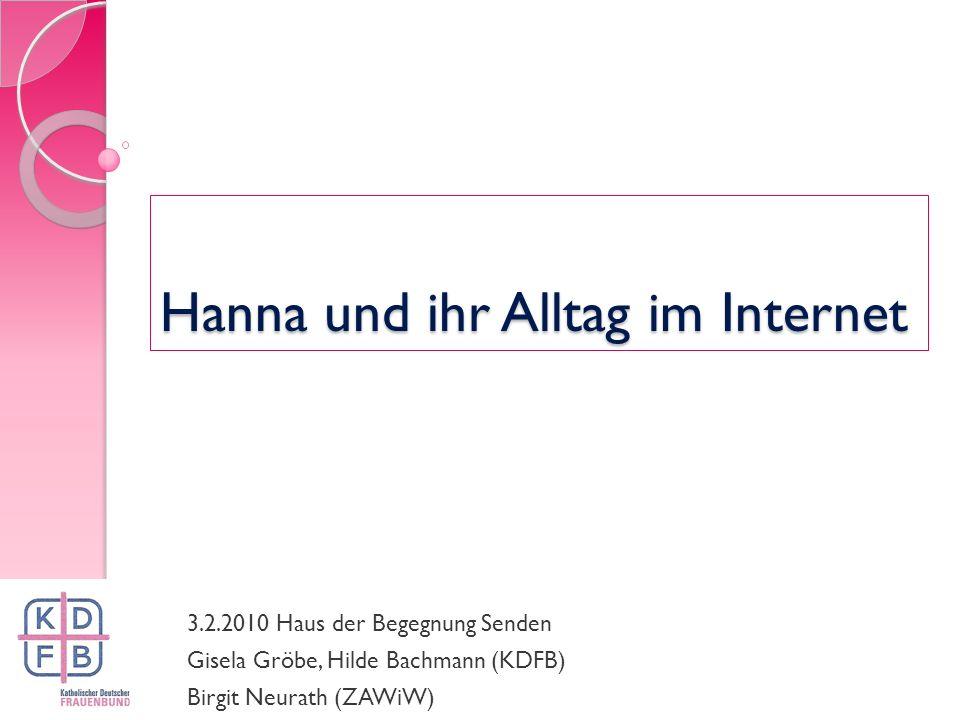 Hanna und ihr Alltag im Internet 3.2.2010 Haus der Begegnung Senden Gisela Gröbe, Hilde Bachmann (KDFB) Birgit Neurath (ZAWiW)