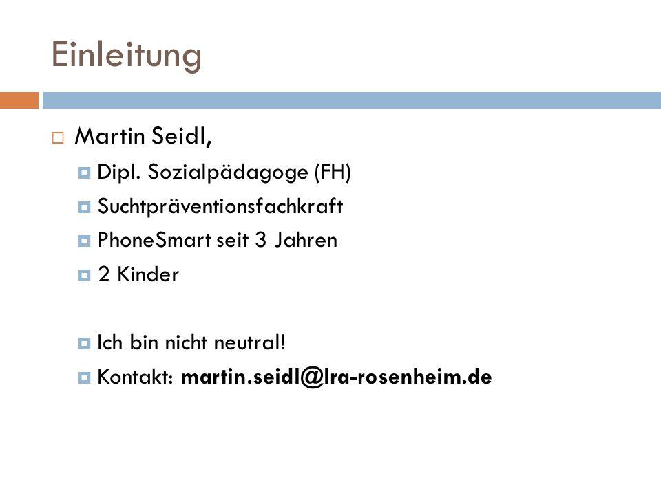 Einleitung  Martin Seidl,  Dipl. Sozialpädagoge (FH)  Suchtpräventionsfachkraft  PhoneSmart seit 3 Jahren  2 Kinder  Ich bin nicht neutral!  Ko