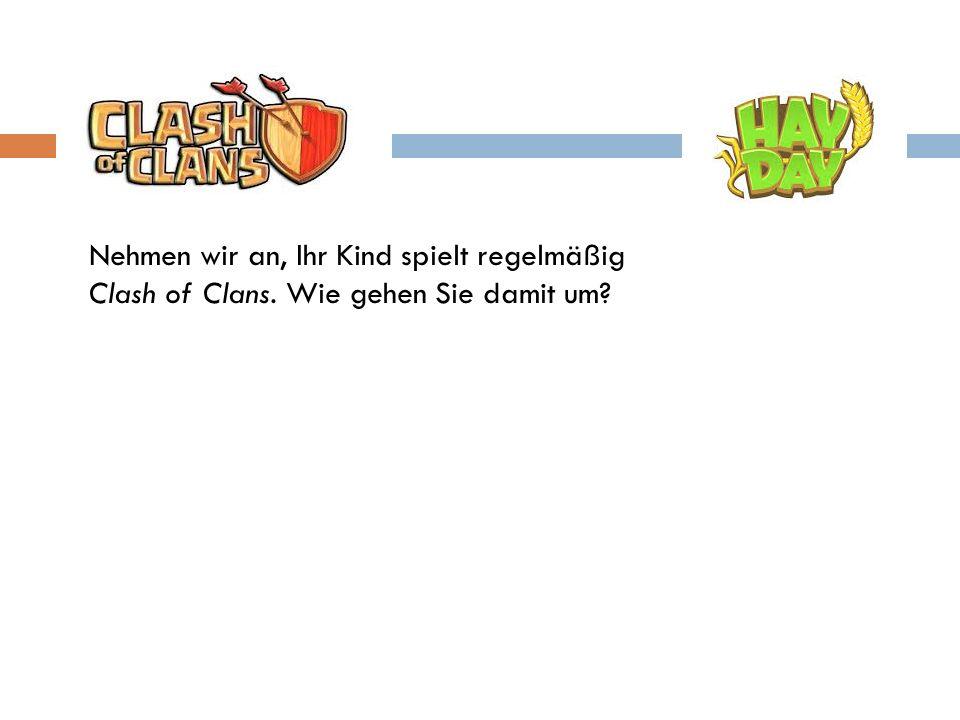 Nehmen wir an, Ihr Kind spielt regelmäßig Clash of Clans. Wie gehen Sie damit um?