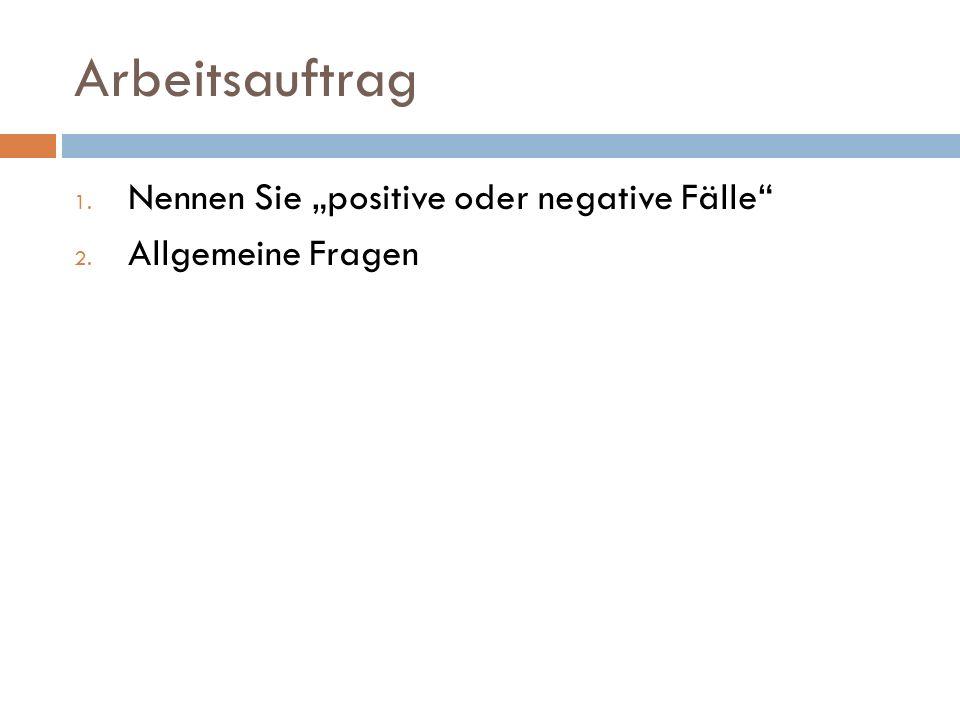"""Arbeitsauftrag 1. Nennen Sie """"positive oder negative Fälle"""" 2. Allgemeine Fragen"""