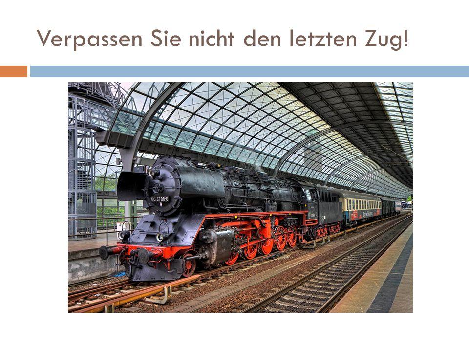 Verpassen Sie nicht den letzten Zug!