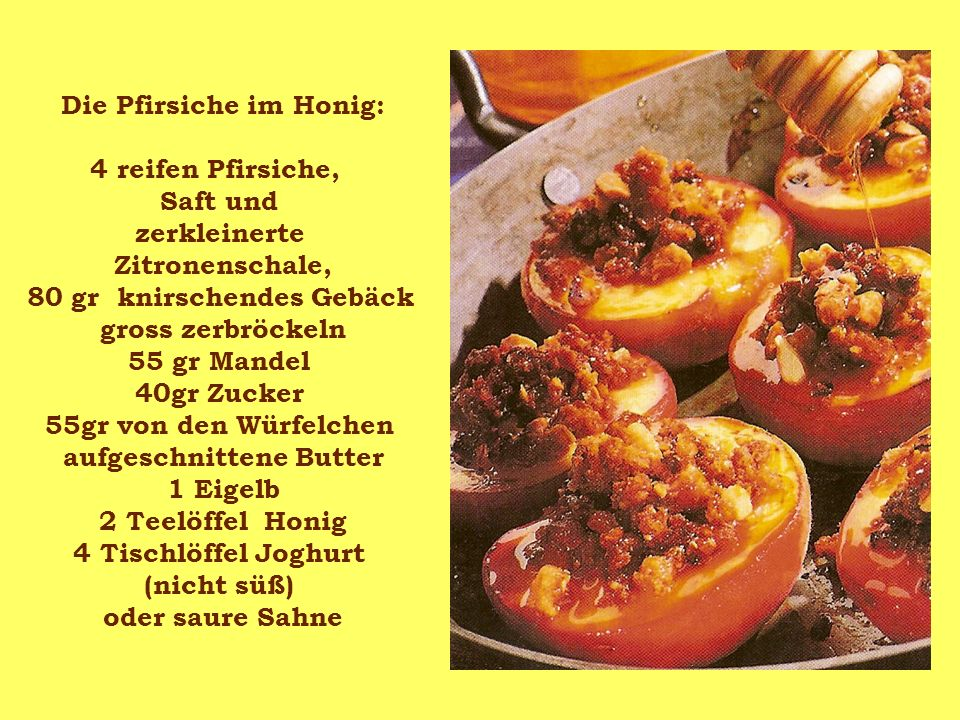 Die Pfirsiche im Honig: 4 reifen Pfirsiche, Saft und zerkleinerte Zitronenschale, 80 gr knirschendes Gebäck gross zerbröckeln 55 gr Mandel 40gr Zucker