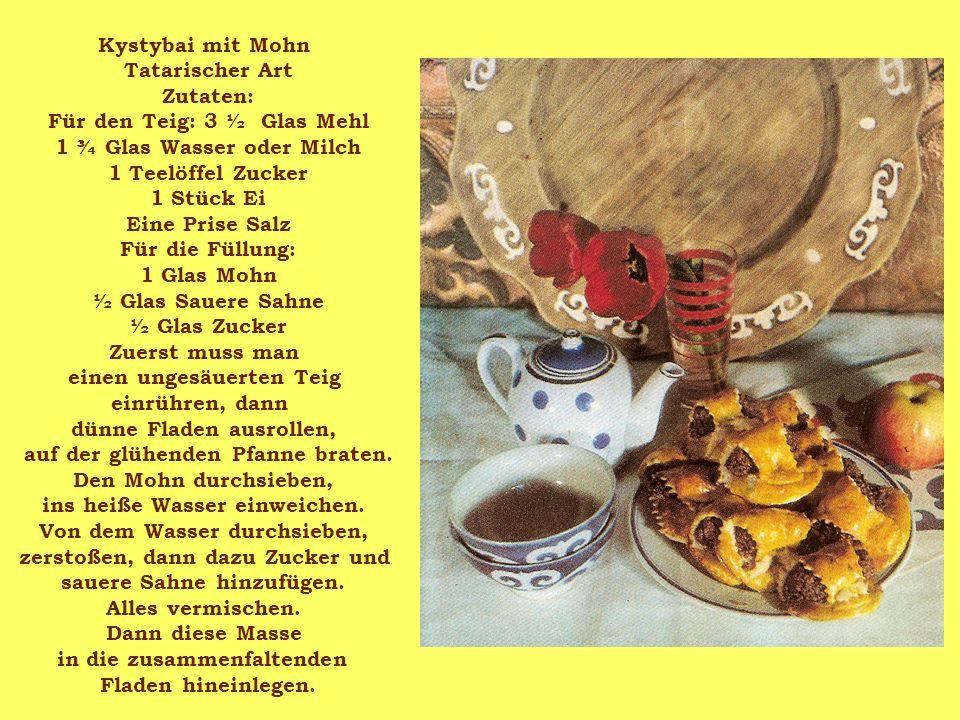 Kystybai mit Mohn Tatarischer Art Zutaten: Für den Teig: 3 ½ Glas Mehl 1 ¾ Glas Wasser oder Milch 1 Teelöffel Zucker 1 Stück Ei Eine Prise Salz Für di