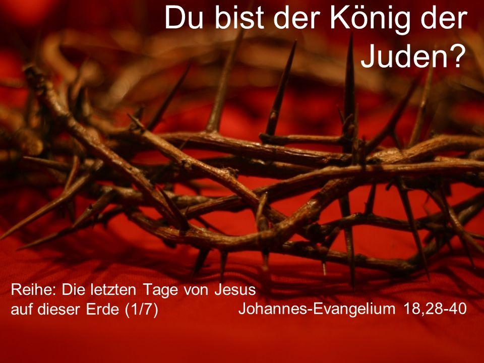 Du bist der König der Juden? Reihe: Die letzten Tage von Jesus auf dieser Erde (1/7) Johannes-Evangelium 18,28-40