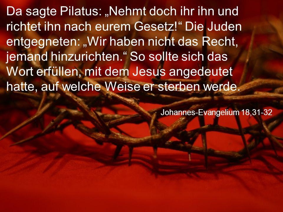"""Johannes-Evangelium 18,31-32 Da sagte Pilatus: """"Nehmt doch ihr ihn und richtet ihn nach eurem Gesetz! Die Juden entgegneten: """"Wir haben nicht das Recht, jemand hinzurichten. So sollte sich das Wort erfüllen, mit dem Jesus angedeutet hatte, auf welche Weise er sterben werde."""