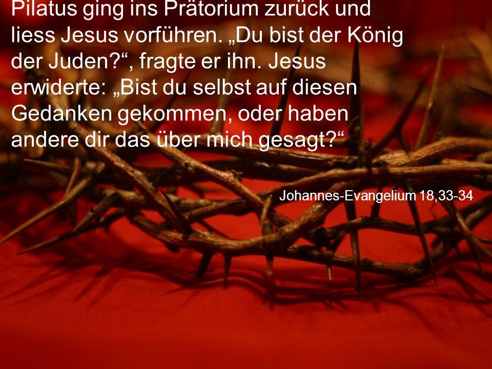 """Johannes-Evangelium 18,33-34 Pilatus ging ins Prätorium zurück und liess Jesus vorführen. """"Du bist der König der Juden?"""", fragte er ihn. Jesus erwider"""