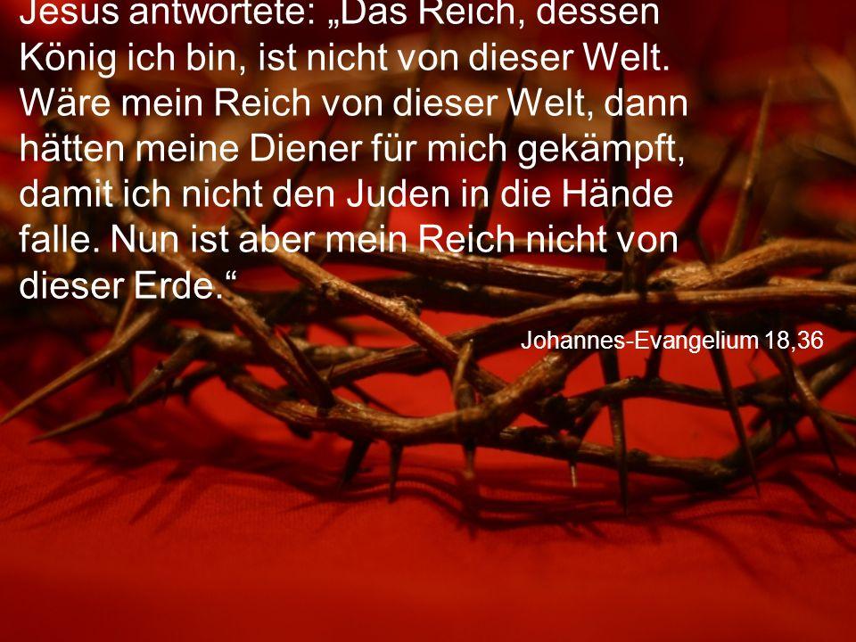 """Johannes-Evangelium 18,36 Jesus antwortete: """"Das Reich, dessen König ich bin, ist nicht von dieser Welt. Wäre mein Reich von dieser Welt, dann hätten"""