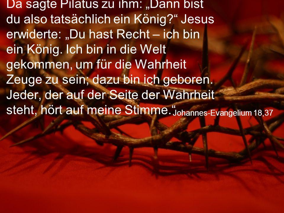 """Johannes-Evangelium 18,37 Da sagte Pilatus zu ihm: """"Dann bist du also tatsächlich ein König? Jesus erwiderte: """"Du hast Recht – ich bin ein König."""