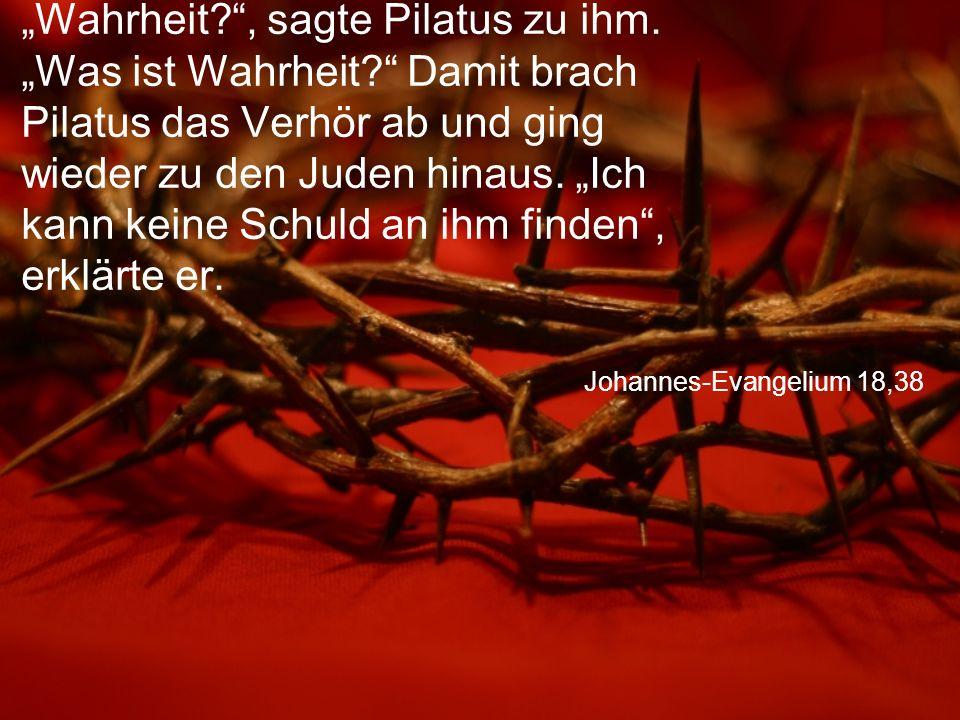"""Johannes-Evangelium 18,38 """"Wahrheit?"""", sagte Pilatus zu ihm. """"Was ist Wahrheit?"""" Damit brach Pilatus das Verhör ab und ging wieder zu den Juden hinaus"""