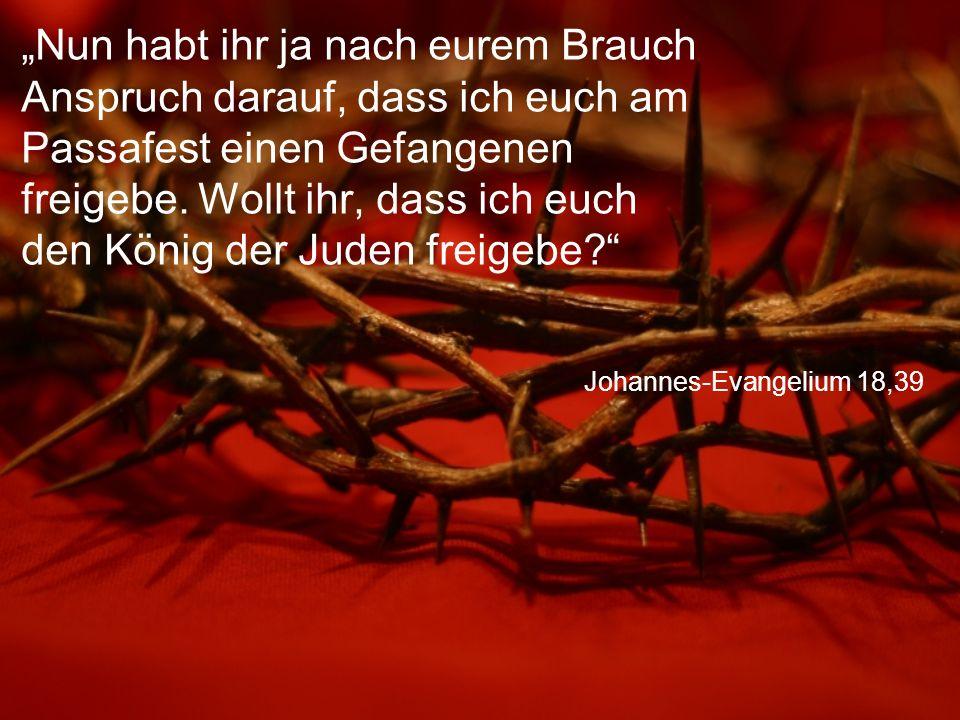 """Johannes-Evangelium 18,39 """"Nun habt ihr ja nach eurem Brauch Anspruch darauf, dass ich euch am Passafest einen Gefangenen freigebe."""