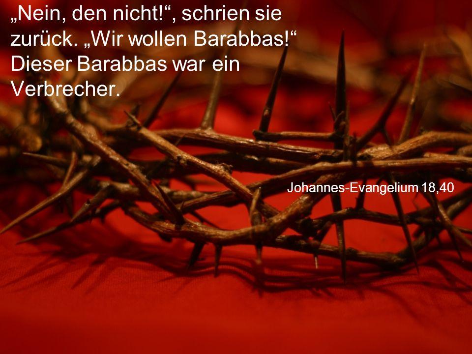 """Johannes-Evangelium 18,40 """"Nein, den nicht!"""", schrien sie zurück. """"Wir wollen Barabbas!"""" Dieser Barabbas war ein Verbrecher."""