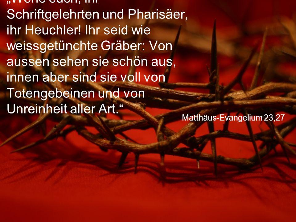 """Matthäus-Evangelium 23,27 """"Wehe euch, ihr Schriftgelehrten und Pharisäer, ihr Heuchler! Ihr seid wie weissgetünchte Gräber: Von aussen sehen sie schön"""