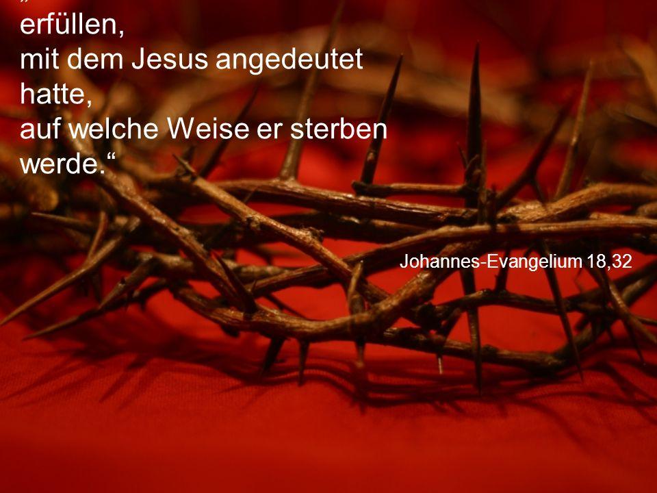 """Johannes-Evangelium 18,32 """"So sollte sich das Wort erfüllen, mit dem Jesus angedeutet hatte, auf welche Weise er sterben werde."""""""