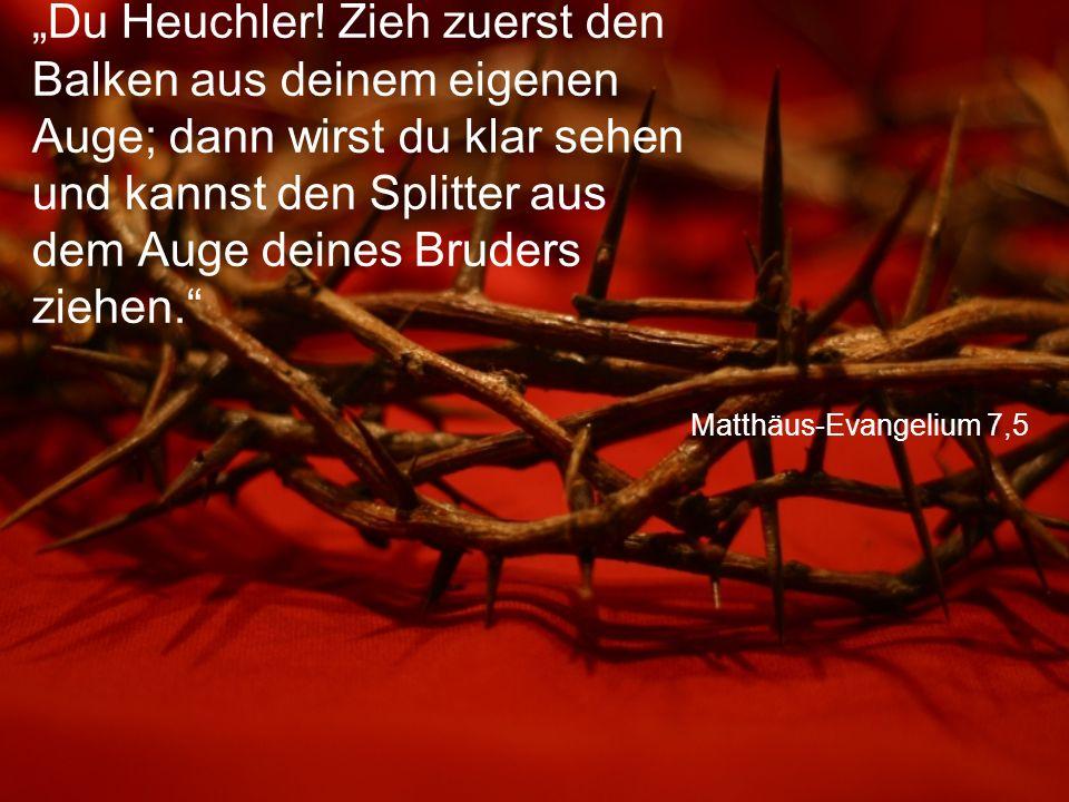 """Matthäus-Evangelium 7,5 """"Du Heuchler! Zieh zuerst den Balken aus deinem eigenen Auge; dann wirst du klar sehen und kannst den Splitter aus dem Auge de"""