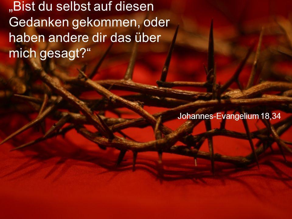 """Johannes-Evangelium 18,34 """"Bist du selbst auf diesen Gedanken gekommen, oder haben andere dir das über mich gesagt?"""