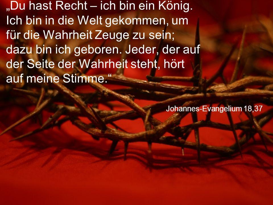 """Johannes-Evangelium 18,37 """"Du hast Recht – ich bin ein König. Ich bin in die Welt gekommen, um für die Wahrheit Zeuge zu sein; dazu bin ich geboren. J"""