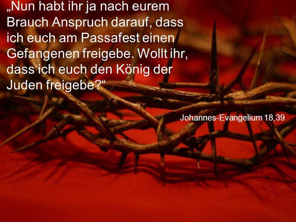 """Johannes-Evangelium 18,39 """"Nun habt ihr ja nach eurem Brauch Anspruch darauf, dass ich euch am Passafest einen Gefangenen freigebe. Wollt ihr, dass ic"""