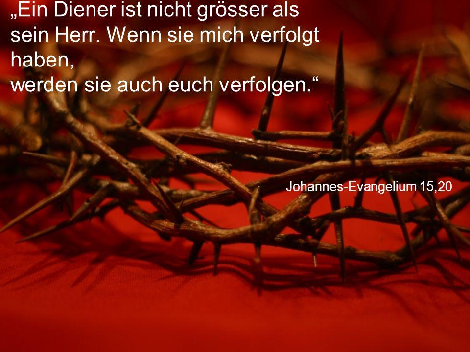 """Johannes-Evangelium 15,20 """"Ein Diener ist nicht grösser als sein Herr. Wenn sie mich verfolgt haben, werden sie auch euch verfolgen."""""""