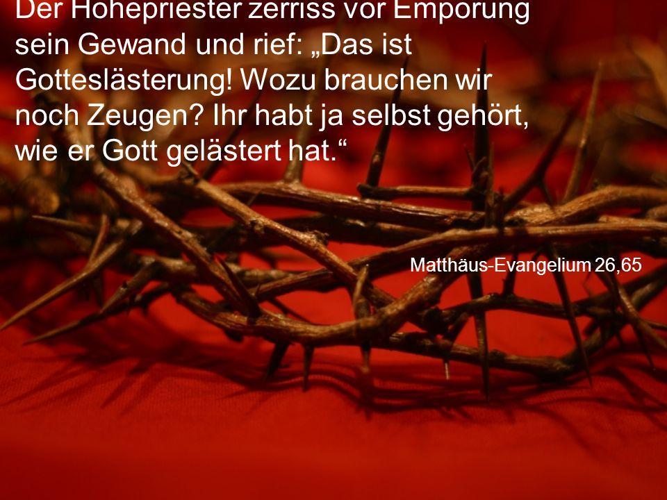 """Matthäus-Evangelium 26,65 Der Hohepriester zerriss vor Empörung sein Gewand und rief: """"Das ist Gotteslästerung! Wozu brauchen wir noch Zeugen? Ihr hab"""