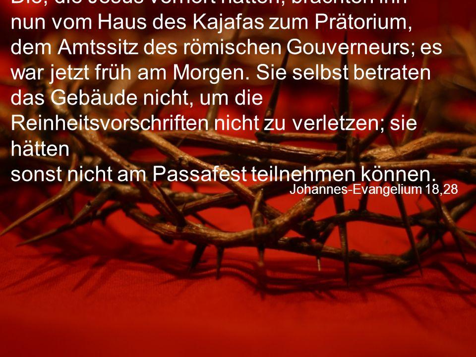 Johannes-Evangelium 18,28 Die, die Jesus verhört hatten, brachten ihn nun vom Haus des Kajafas zum Prätorium, dem Amtssitz des römischen Gouverneurs;