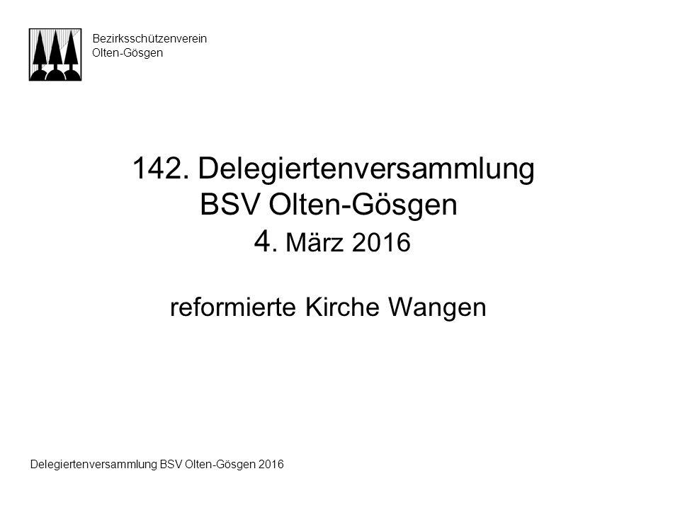 142. Delegiertenversammlung BSV Olten-Gösgen 4. März 2016 reformierte Kirche Wangen Bezirksschützenverein Olten-Gösgen Delegiertenversammlung BSV Olte