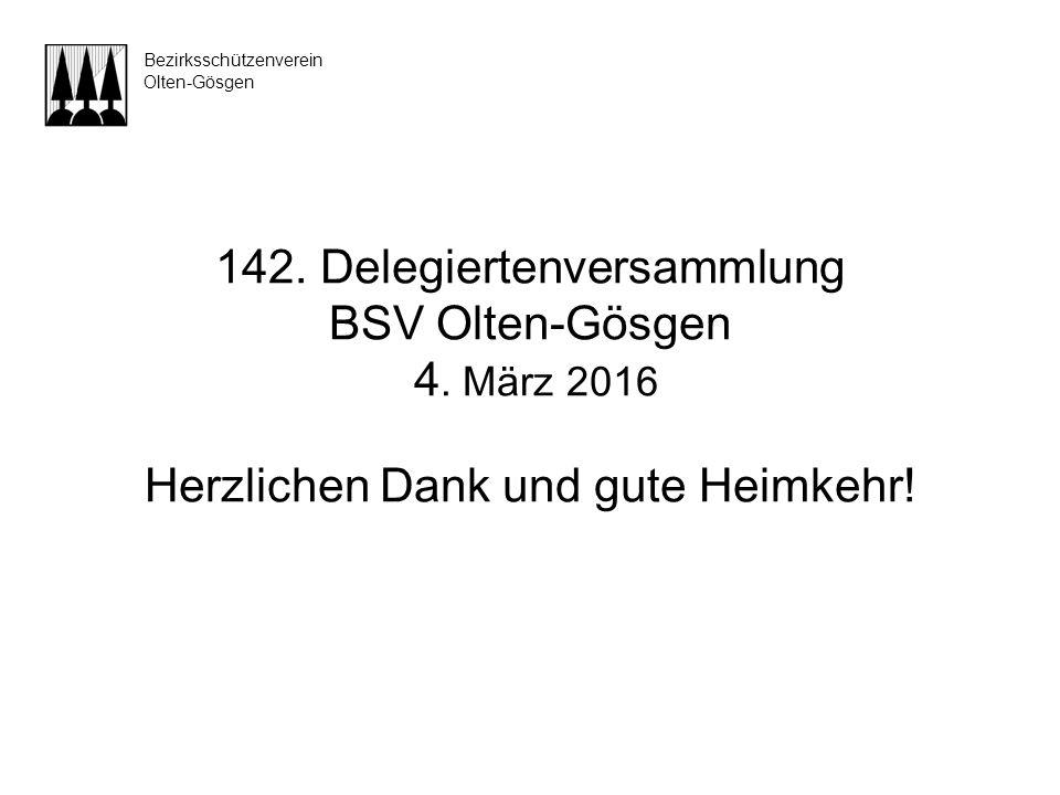 142. Delegiertenversammlung BSV Olten-Gösgen 4. März 2016 Herzlichen Dank und gute Heimkehr! Bezirksschützenverein Olten-Gösgen
