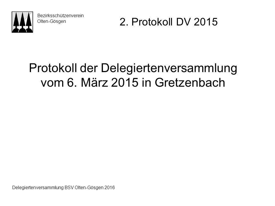 Protokoll der Delegiertenversammlung vom 6. März 2015 in Gretzenbach Bezirksschützenverein Olten-Gösgen 2. Protokoll DV 2015 Delegiertenversammlung BS