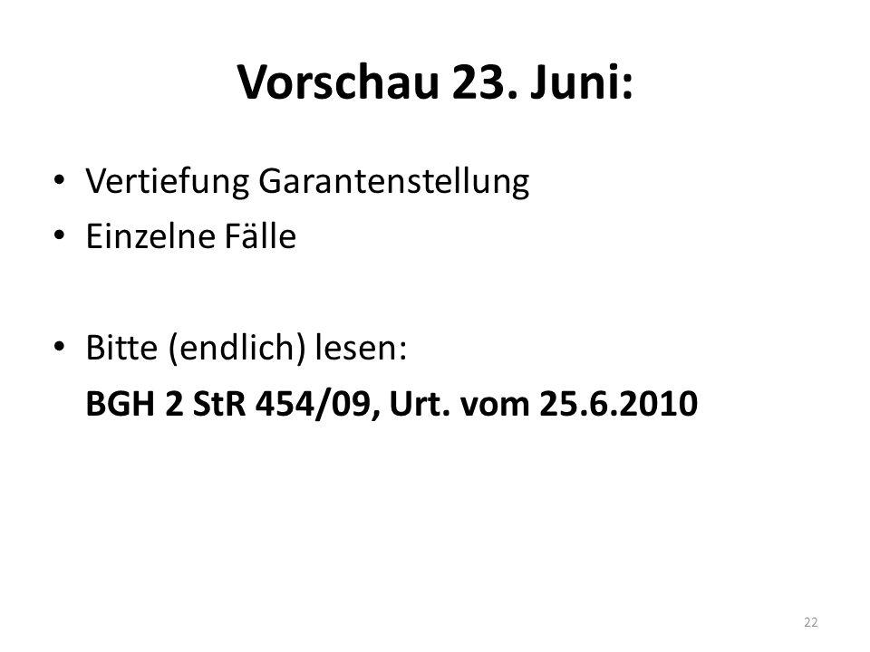 Vorschau 23. Juni: Vertiefung Garantenstellung Einzelne Fälle Bitte (endlich) lesen: BGH 2 StR 454/09, Urt. vom 25.6.2010 22