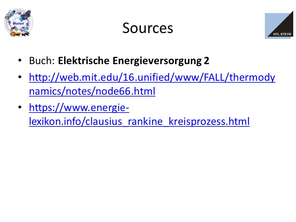 Sources Buch: Elektrische Energieversorgung 2 http://web.mit.edu/16.unified/www/FALL/thermody namics/notes/node66.html http://web.mit.edu/16.unified/www/FALL/thermody namics/notes/node66.html https://www.energie- lexikon.info/clausius_rankine_kreisprozess.html https://www.energie- lexikon.info/clausius_rankine_kreisprozess.html