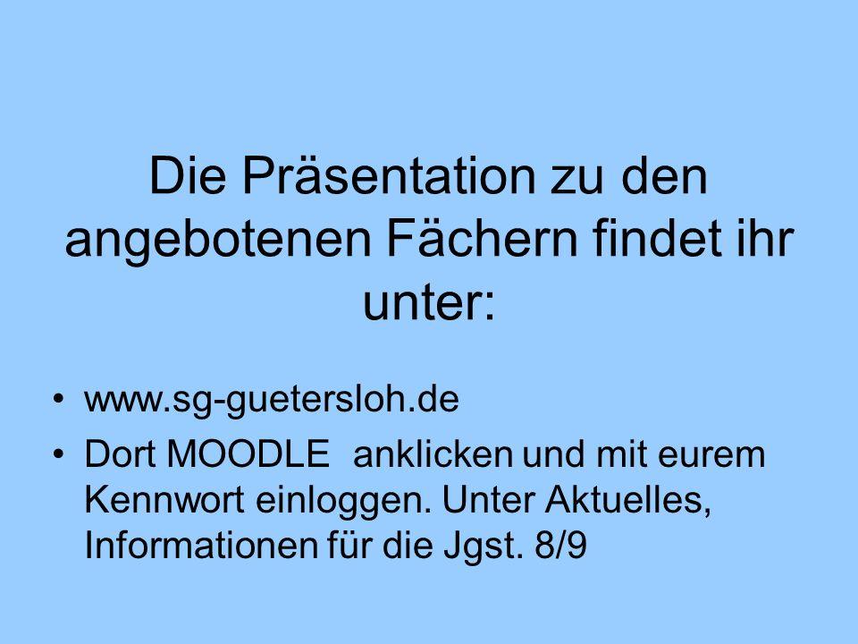 Die Präsentation zu den angebotenen Fächern findet ihr unter: www.sg-guetersloh.de Dort MOODLE anklicken und mit eurem Kennwort einloggen. Unter Aktue