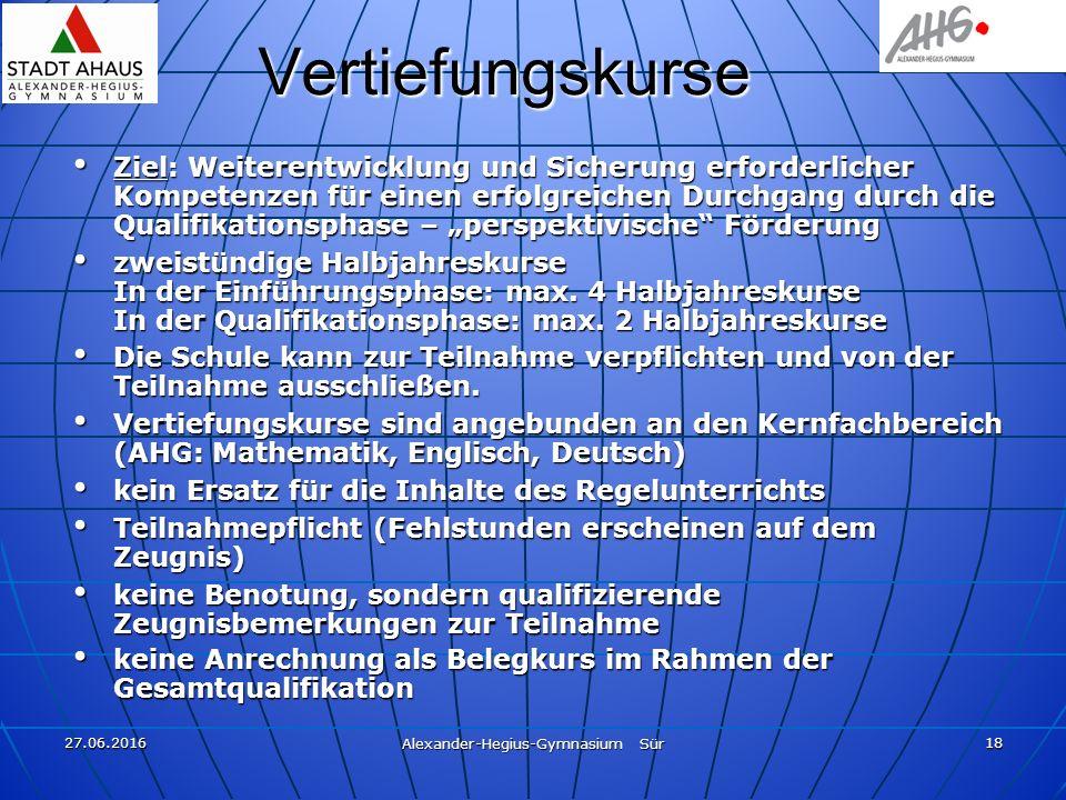 27.06.2016 Alexander-Hegius-Gymnasium Sür 18 Vertiefungskurse Ziel: Weiterentwicklung und Sicherung erforderlicher Kompetenzen für einen erfolgreichen
