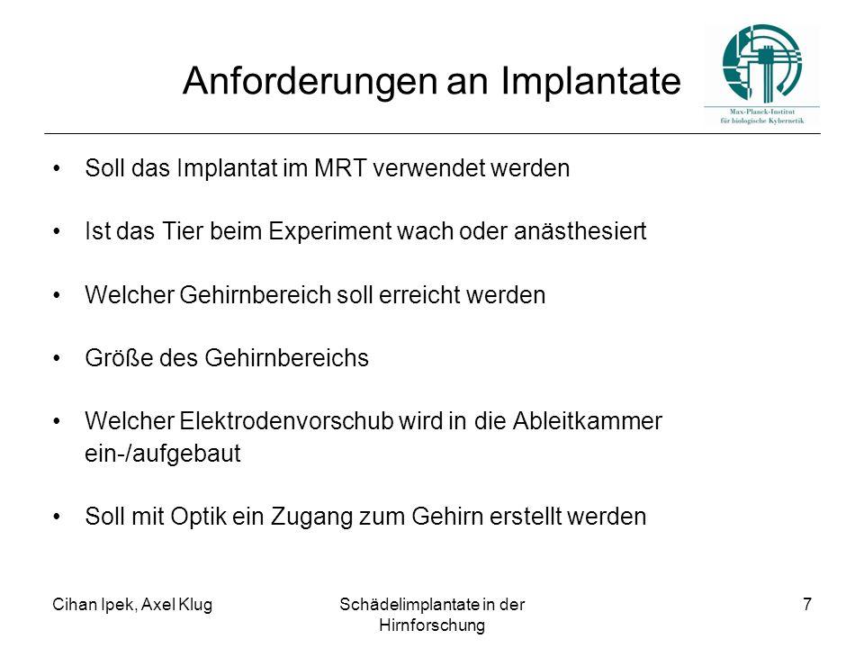 Cihan Ipek, Axel KlugSchädelimplantate in der Hirnforschung 7 Anforderungen an Implantate Soll das Implantat im MRT verwendet werden Ist das Tier beim Experiment wach oder anästhesiert Welcher Gehirnbereich soll erreicht werden Größe des Gehirnbereichs Welcher Elektrodenvorschub wird in die Ableitkammer ein-/aufgebaut Soll mit Optik ein Zugang zum Gehirn erstellt werden
