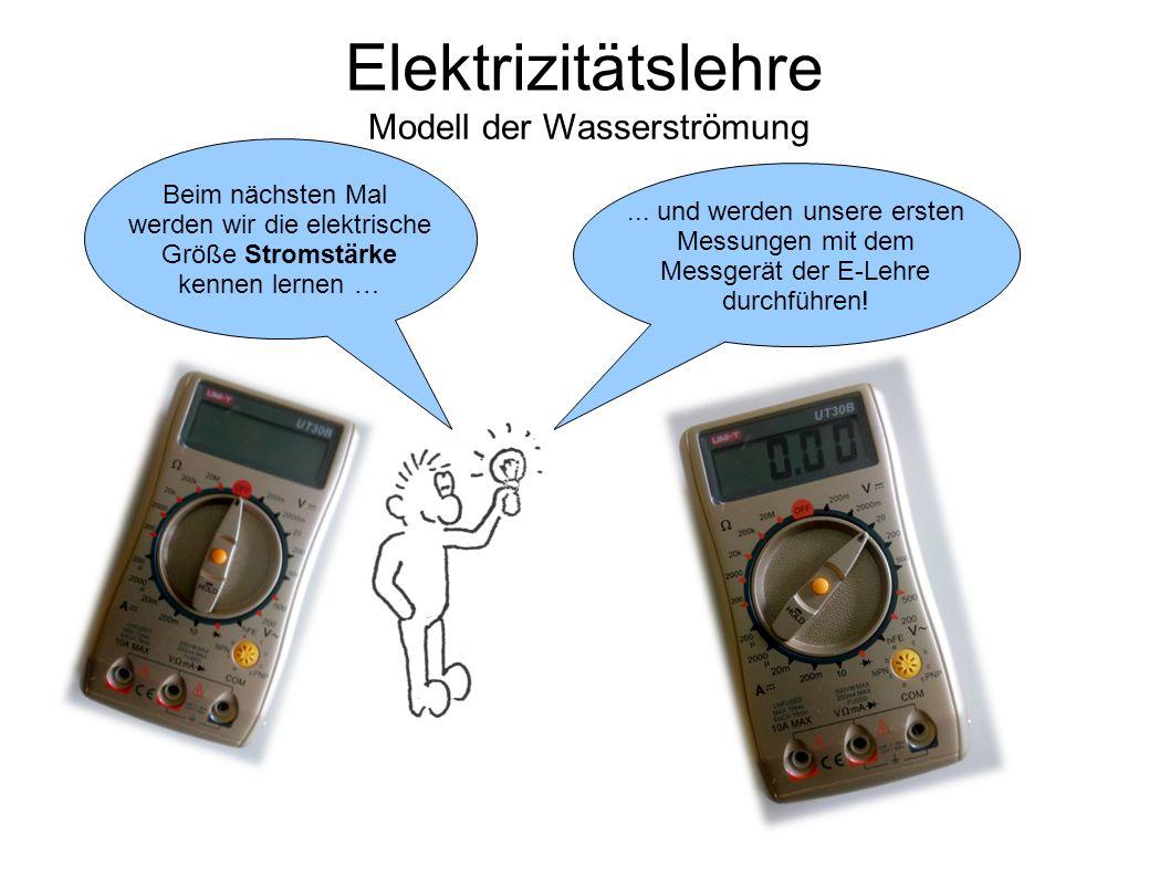 Elektrizitätslehre Modell der Wasserströmung... und werden unsere ersten Messungen mit dem Messgerät der E-Lehre durchführen! Beim nächsten Mal werden