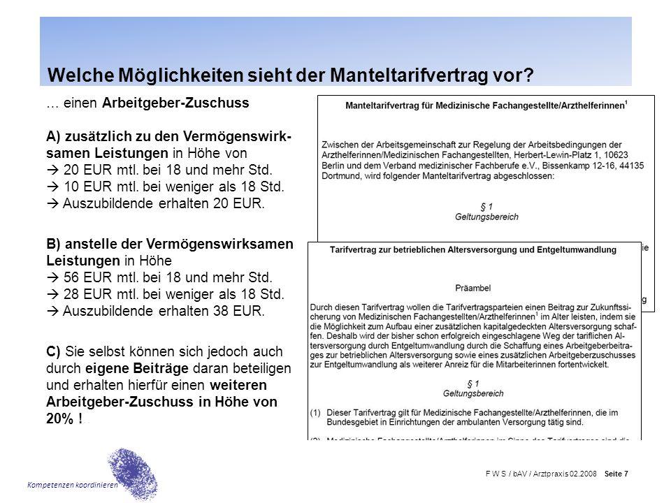 F W S / bAV / Arztpraxis 02.2008 Seite 7 Kompetenzen koordinieren … einen Arbeitgeber-Zuschuss A) zusätzlich zu den Vermögenswirk- samen Leistungen in Höhe von  20 EUR mtl.