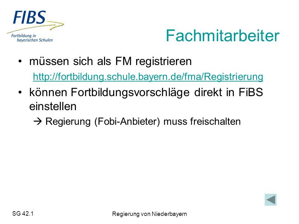 SG 42.1 Regierung von Niederbayern Fachmitarbeiter müssen sich als FM registrieren http://fortbildung.schule.bayern.de/fma/Registrierung können Fortbildungsvorschläge direkt in FiBS einstellen  Regierung (Fobi-Anbieter) muss freischalten