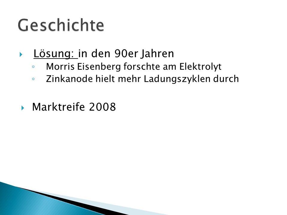  Lösung: in den 90er Jahren ◦ Morris Eisenberg forschte am Elektrolyt ◦ Zinkanode hielt mehr Ladungszyklen durch  Marktreife 2008