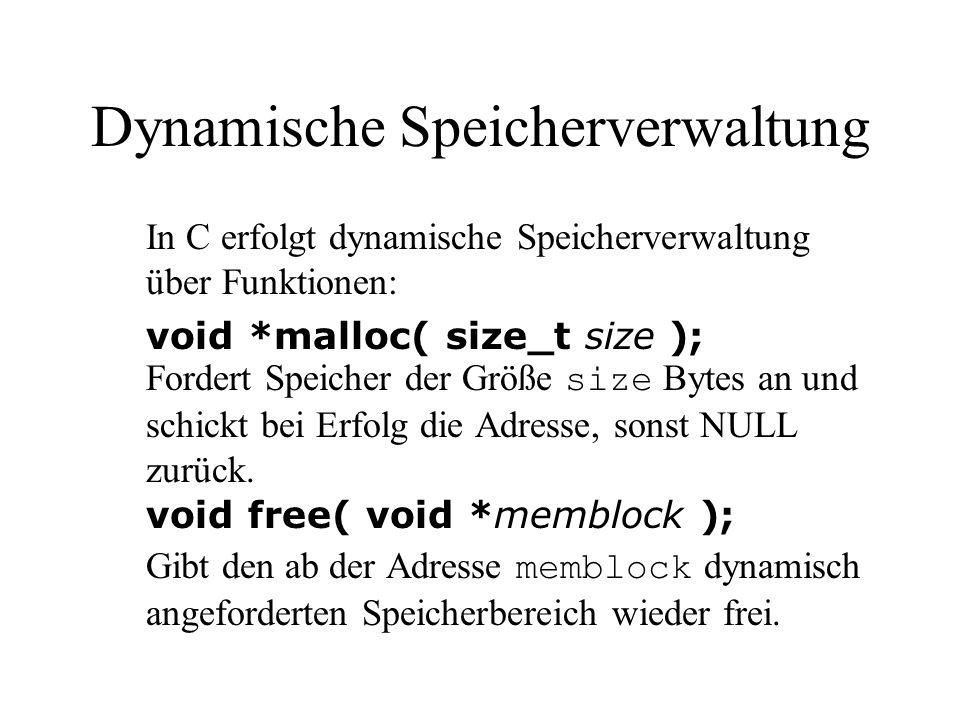 Dynamische Speicherverwaltung In C erfolgt dynamische Speicherverwaltung über Funktionen: void *malloc( size_t size ); Fordert Speicher der Größe size Bytes an und schickt bei Erfolg die Adresse, sonst NULL zurück.